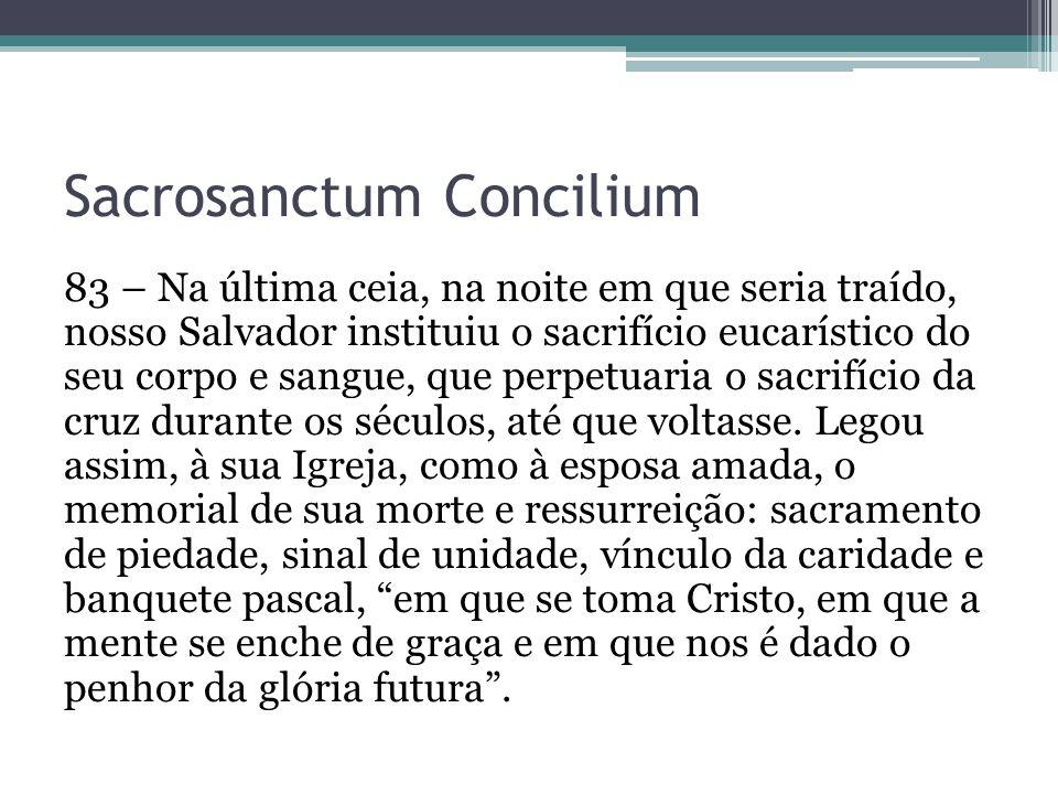 Sacrosanctum Concilium 83 – Na última ceia, na noite em que seria traído, nosso Salvador instituiu o sacrifício eucarístico do seu corpo e sangue, que