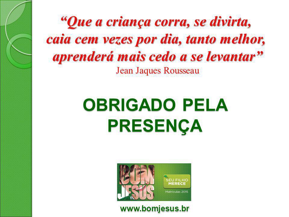 """OBRIGADO PELA PRESENÇA www.bomjesus.br www.bomjesus.br """"Que a criança corra, se divirta, caia cem vezes por dia, tanto melhor, aprenderá mais cedo a s"""