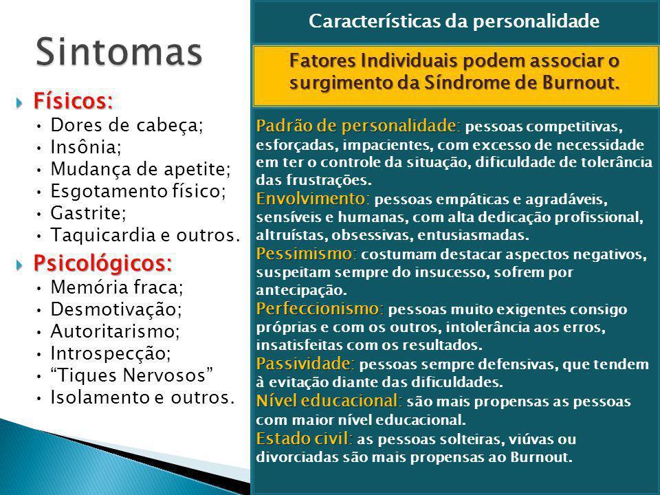  Físicos:  Físicos: Dores de cabeça; Insônia; Mudança de apetite; Esgotamento físico; Gastrite; Taquicardia e outros.  Psicológicos:  Psicológicos