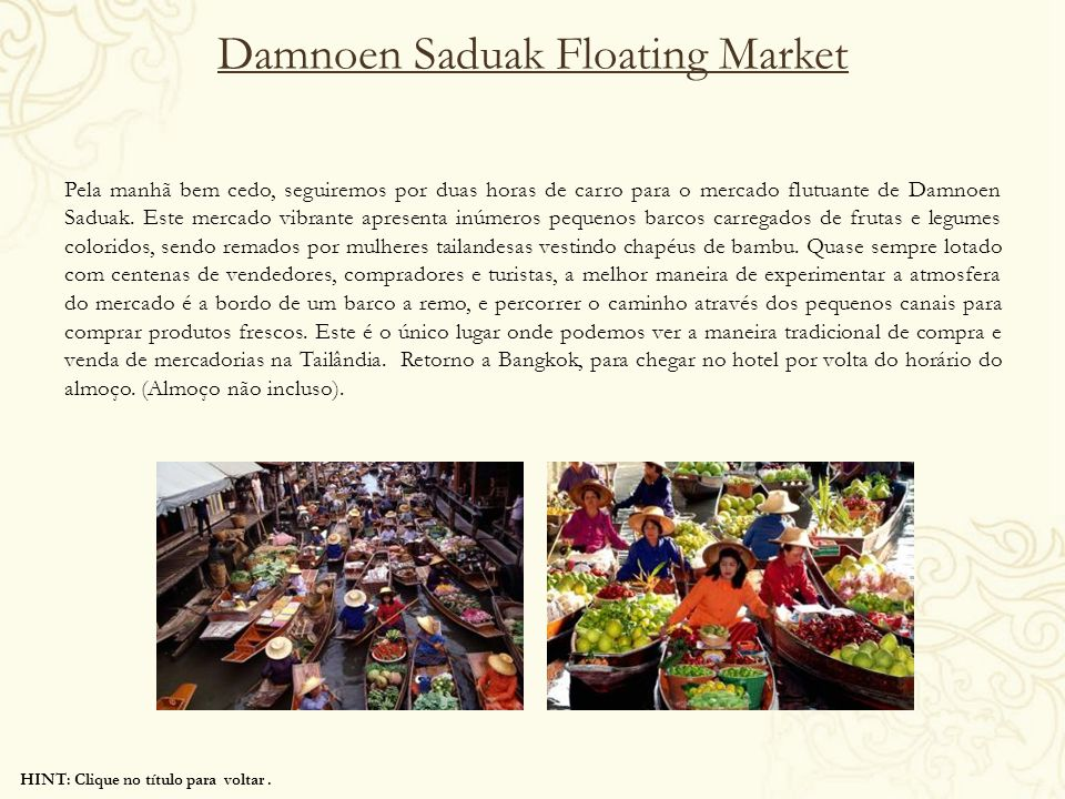 HINT: Clique no título para voltar. Damnoen Saduak Floating Market Pela manhã bem cedo, seguiremos por duas horas de carro para o mercado flutuante de