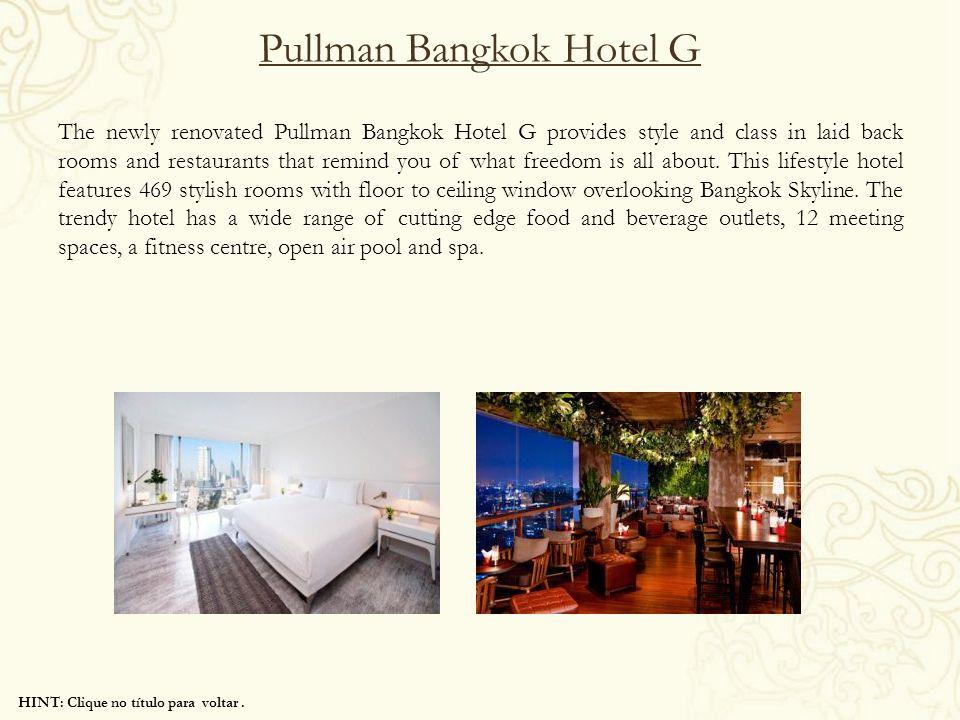 HINT: Clique no título para voltar. Pullman Bangkok Hotel G The newly renovated Pullman Bangkok Hotel G provides style and class in laid back rooms an