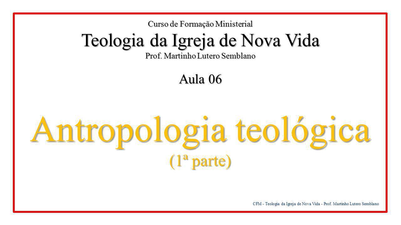 CFM - Teologia da Igreja de Nova Vida - Prof. Martinho Lutero Semblano A origem do ser humano