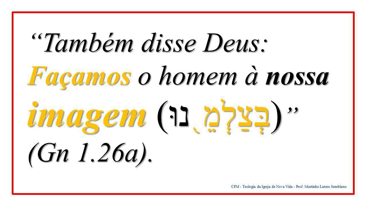 """CFM - Teologia da Igreja de Nova Vida - Prof. Martinho Lutero Semblano """"Também disse Deus: Façamos o homem à nossa imagem ( בְּצַלְמֵ ֖ נוּ) """" (Gn 1.2"""