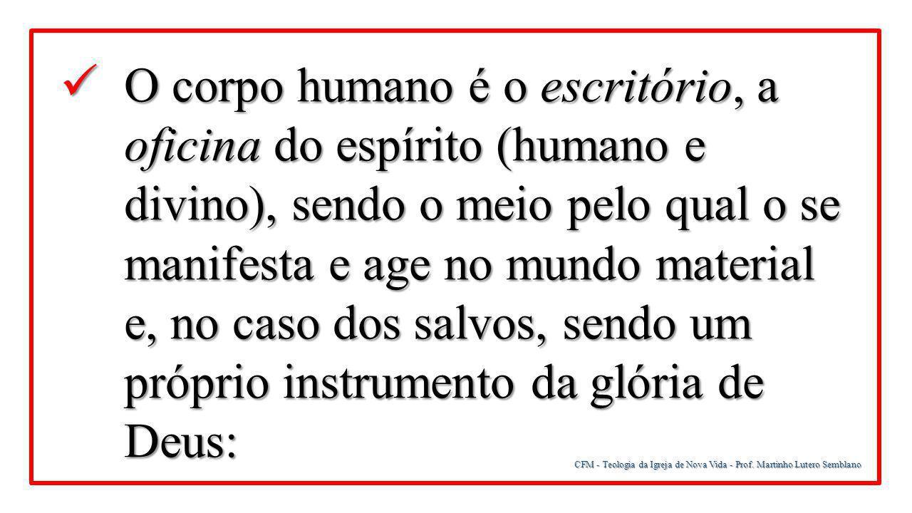 CFM - Teologia da Igreja de Nova Vida - Prof. Martinho Lutero Semblano O corpo humano é o escritório, a oficina do espírito (humano e divino), sendo o