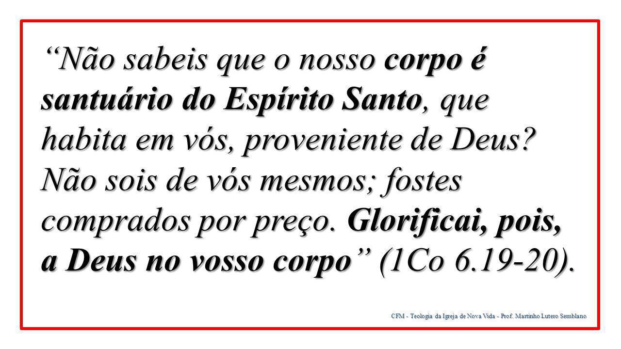 """CFM - Teologia da Igreja de Nova Vida - Prof. Martinho Lutero Semblano """"Não sabeis que o nosso corpo é santuário do Espírito Santo, que habita em vós,"""