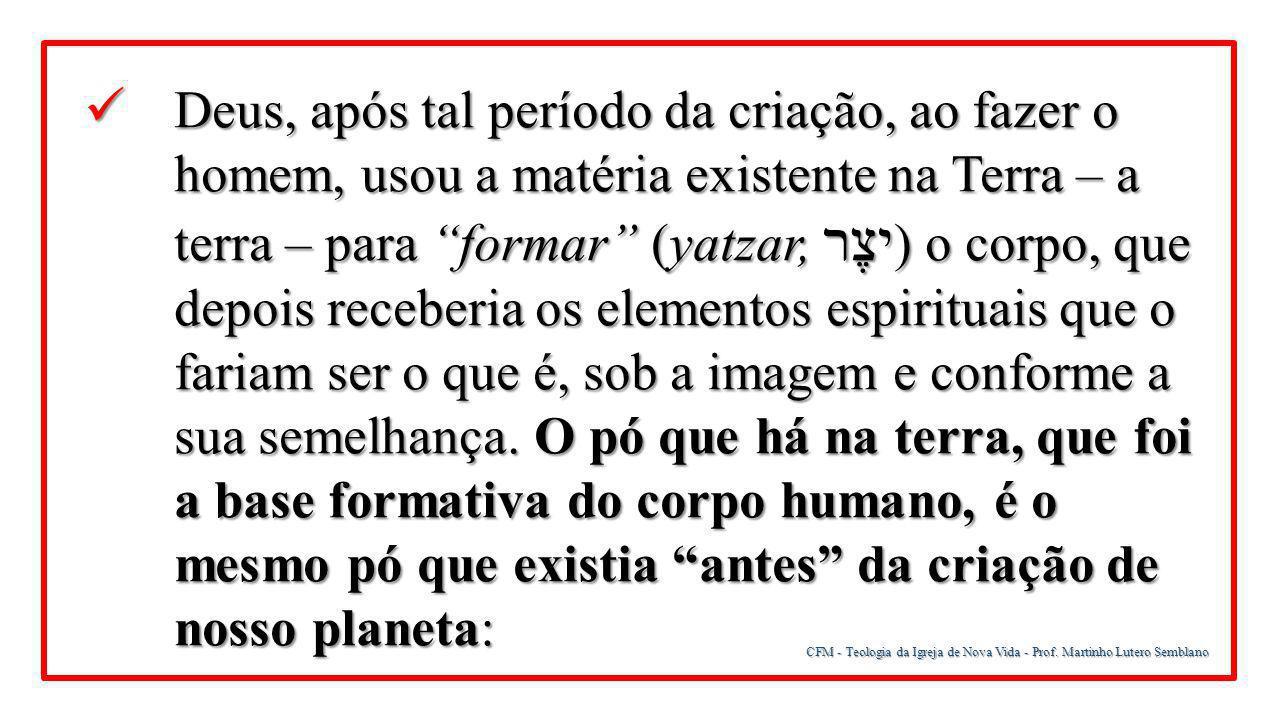 CFM - Teologia da Igreja de Nova Vida - Prof. Martinho Lutero Semblano Deus, após tal período da criação, ao fazer o homem, usou a matéria existente n
