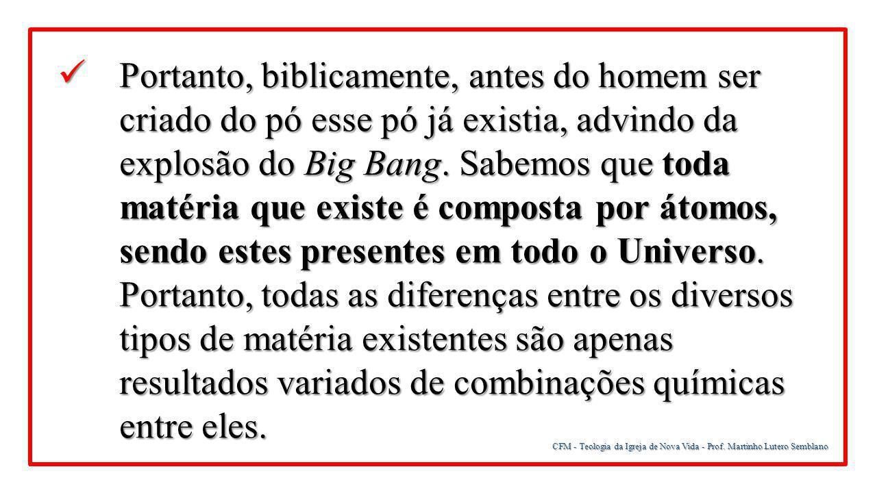 CFM - Teologia da Igreja de Nova Vida - Prof. Martinho Lutero Semblano Portanto, biblicamente, antes do homem ser criado do pó esse pó já existia, adv