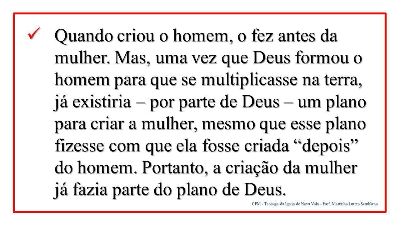 CFM - Teologia da Igreja de Nova Vida - Prof. Martinho Lutero Semblano Quando criou o homem, o fez antes da mulher. Mas, uma vez que Deus formou o hom