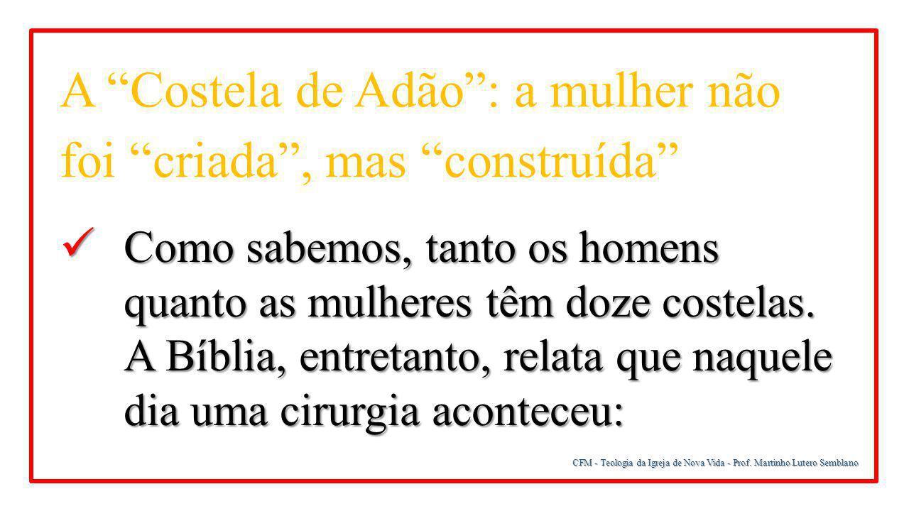 """CFM - Teologia da Igreja de Nova Vida - Prof. Martinho Lutero Semblano A """"Costela de Adão"""": a mulher não foi """"criada"""", mas """"construída"""" Como sabemos,"""