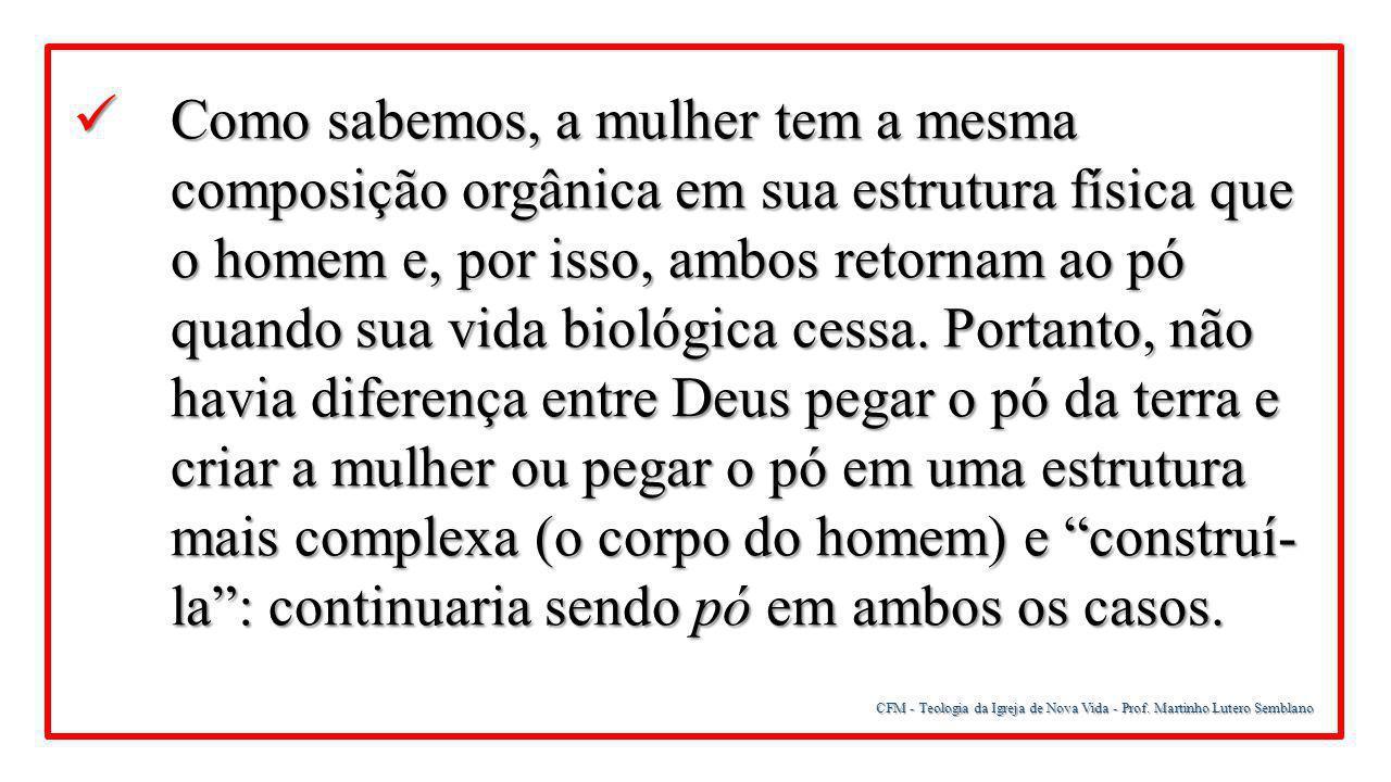 CFM - Teologia da Igreja de Nova Vida - Prof. Martinho Lutero Semblano Como sabemos, a mulher tem a mesma composição orgânica em sua estrutura física