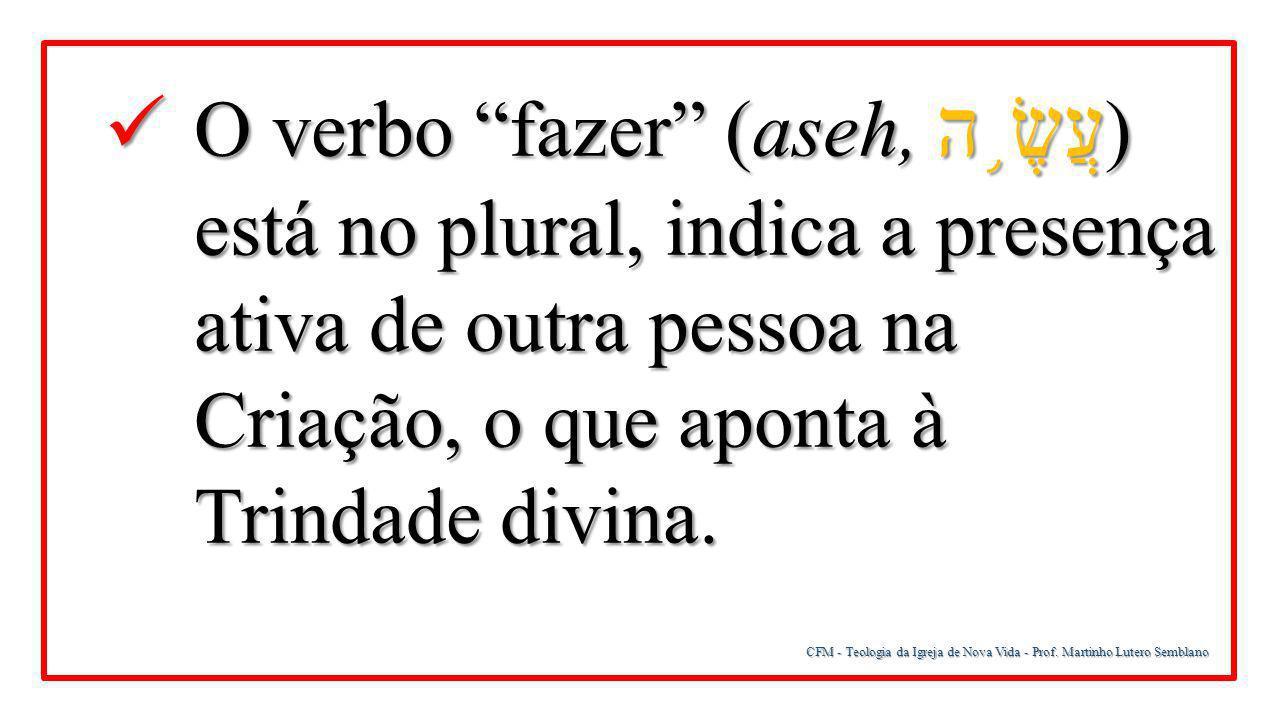 """CFM - Teologia da Igreja de Nova Vida - Prof. Martinho Lutero Semblano O verbo """"fazer"""" (aseh, עֲשֶׂ ֥ ה ) está no plural, indica a presença ativa de o"""