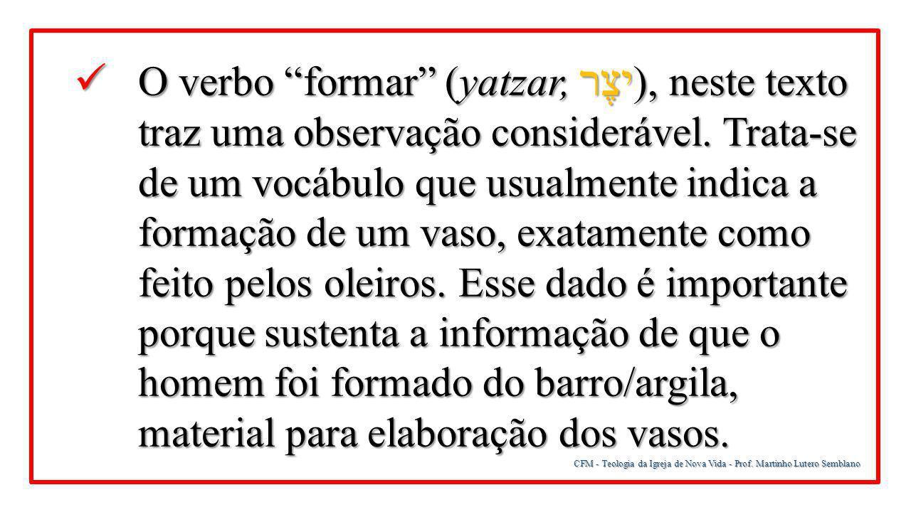 """CFM - Teologia da Igreja de Nova Vida - Prof. Martinho Lutero Semblano O verbo """"formar"""" (yatzar, יצֶר ), neste texto traz uma observação considerável."""