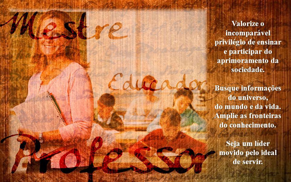 Valorize o incomparável privilégio de ensinar e participar do aprimoramento da sociedade.