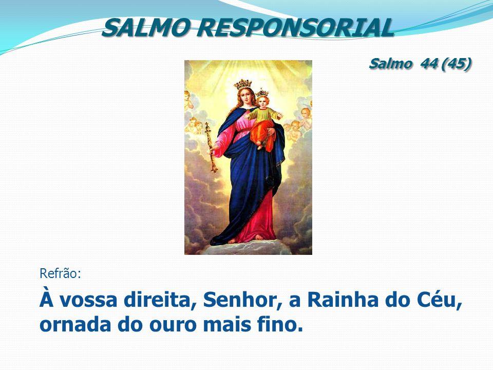 SALMO RESPONSORIAL Salmo 44 (45) Refrão: À vossa direita, Senhor, a Rainha do Céu, ornada do ouro mais fino.