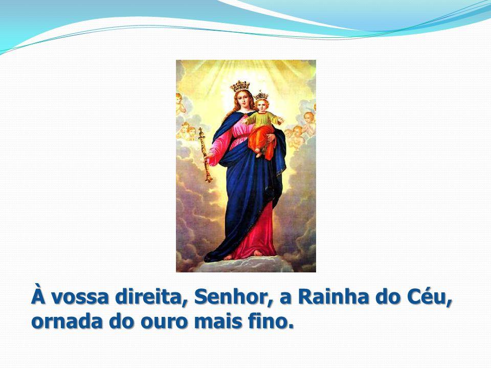 À vossa direita, Senhor, a Rainha do Céu, ornada do ouro mais fino.