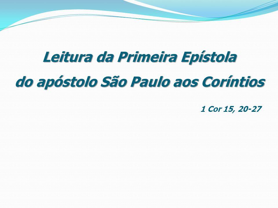 Leitura da Primeira Epístola do apóstolo São Paulo aos Coríntios Leitura da Primeira Epístola do apóstolo São Paulo aos Coríntios 1 Cor 15, 20-27
