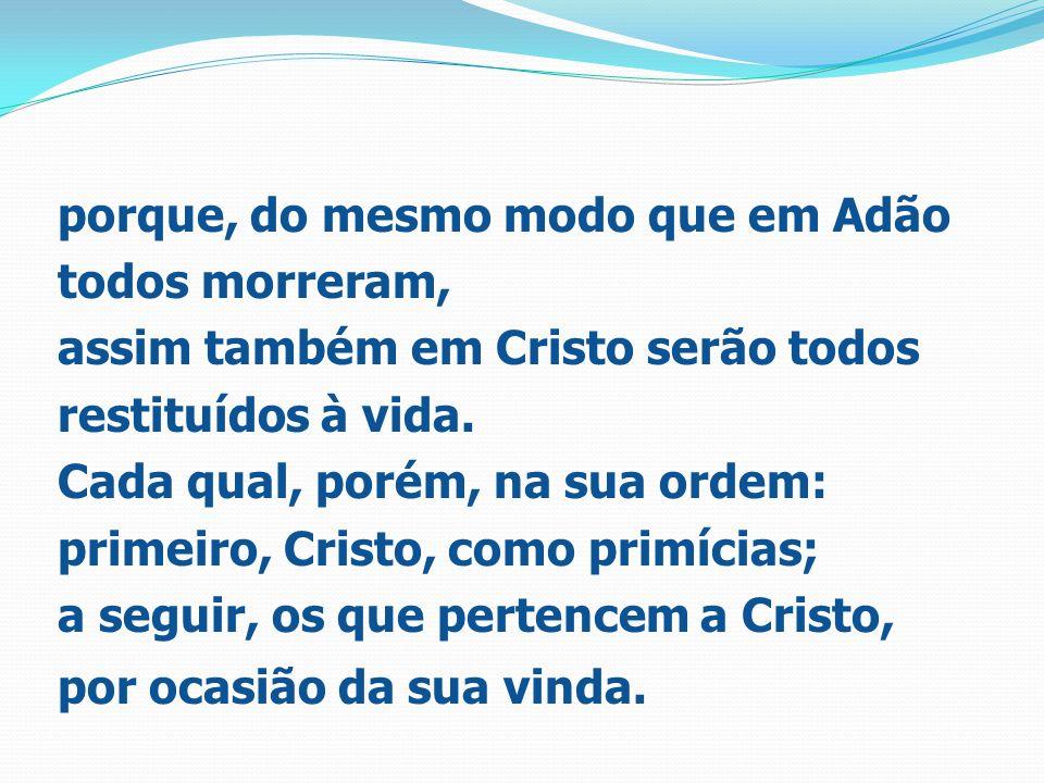 porque, do mesmo modo que em Adão todos morreram, assim também em Cristo serão todos restituídos à vida. Cada qual, porém, na sua ordem: primeiro, Cri