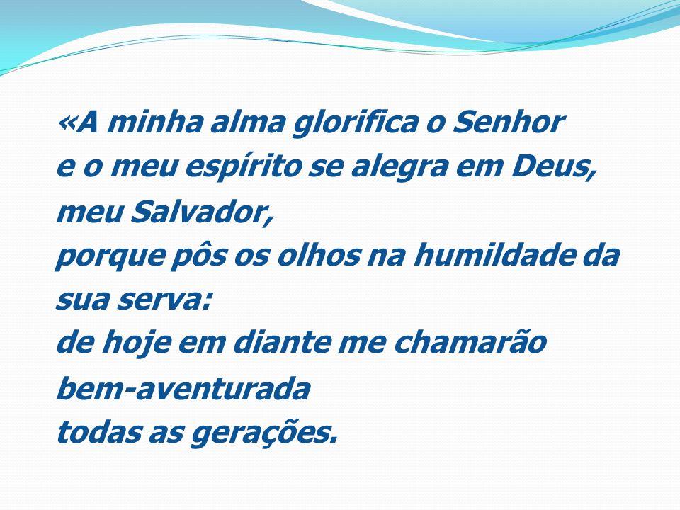 «A minha alma glorifica o Senhor e o meu espírito se alegra em Deus, meu Salvador, porque pôs os olhos na humildade da sua serva: de hoje em diante me