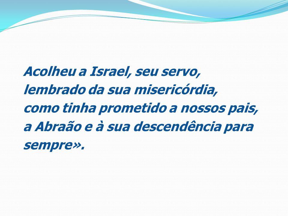 Acolheu a Israel, seu servo, lembrado da sua misericórdia, como tinha prometido a nossos pais, a Abraão e à sua descendência para sempre».