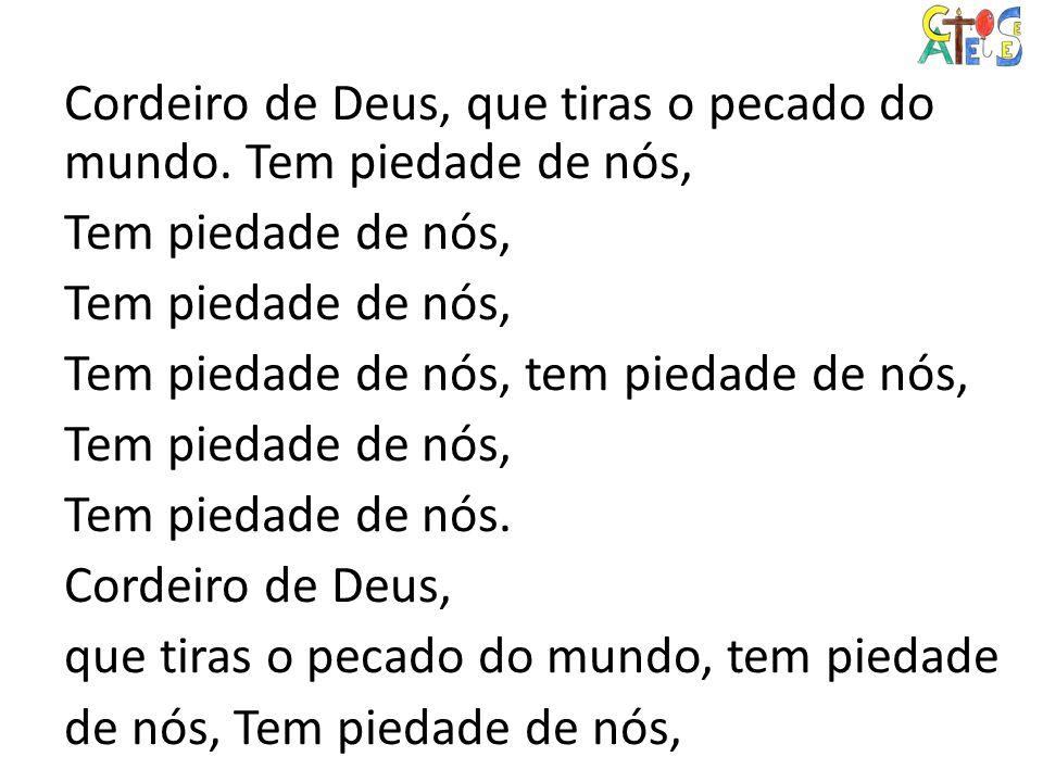 Cordeiro de Deus, que tiras o pecado do mundo. Tem piedade de nós, Tem piedade de nós, Tem piedade de nós, tem piedade de nós, Tem piedade de nós, Tem