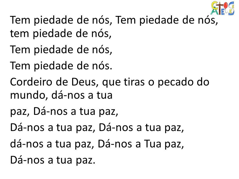 Tem piedade de nós, Tem piedade de nós, tem piedade de nós, Tem piedade de nós, Tem piedade de nós. Cordeiro de Deus, que tiras o pecado do mundo, dá-