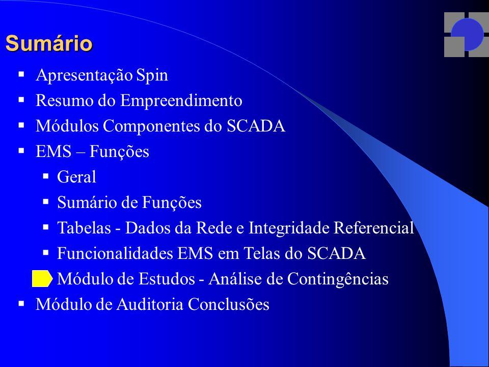 Sumário  Apresentação Spin  Resumo do Empreendimento  Módulos Componentes do SCADA  EMS – Funções  Geral  Sumário de Funções  Tabelas - Dados da Rede e Integridade Referencial  Funcionalidades EMS em Telas do SCADA  Módulo de Estudos - Análise de Contingências  Módulo de Auditoria Conclusões