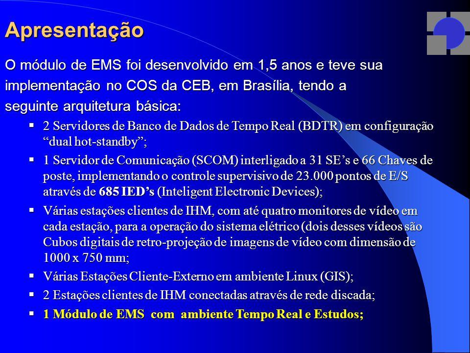 Apresentação O módulo de EMS foi desenvolvido em 1,5 anos e teve sua implementação no COS da CEB, em Brasília, tendo a seguinte arquitetura básica:  2 Servidores de Banco de Dados de Tempo Real (BDTR) em configuração dual hot-standby ;  1 Servidor de Comunicação (SCOM) interligado a 31 SE's e 66 Chaves de poste, implementando o controle supervisivo de 23.000 pontos de E/S através de 685 IED's (Inteligent Electronic Devices);  Várias estações clientes de IHM, com até quatro monitores de vídeo em cada estação, para a operação do sistema elétrico (dois desses vídeos são Cubos digitais de retro-projeção de imagens de vídeo com dimensão de 1000 x 750 mm;  Várias Estações Cliente-Externo em ambiente Linux (GIS);  2 Estações clientes de IHM conectadas através de rede discada;  1 Módulo de EMS com ambiente Tempo Real e Estudos;