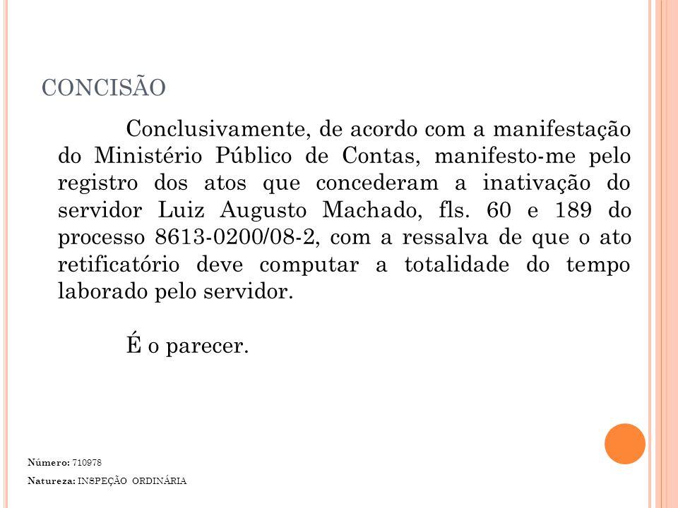 CONCISÃO Conclusivamente, de acordo com a manifestação do Ministério Público de Contas, manifesto-me pelo registro dos atos que concederam a inativação do servidor Luiz Augusto Machado, fls.