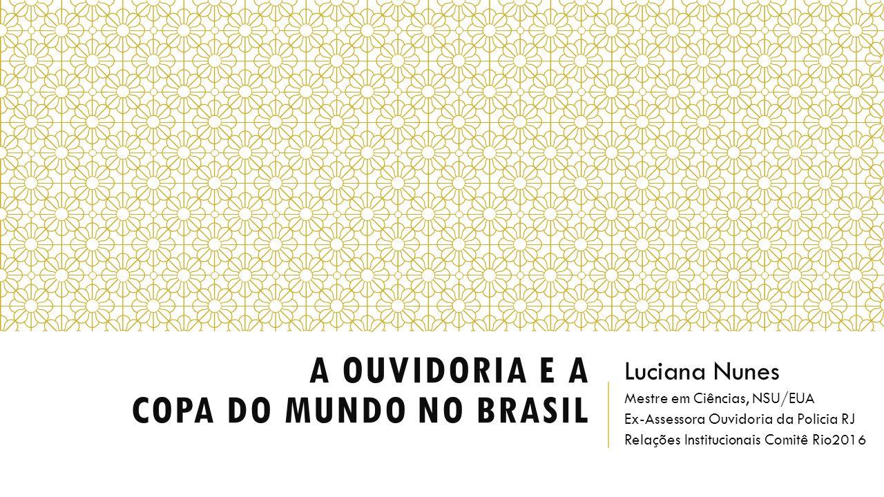 A OUVIDORIA E A COPA DO MUNDO NO BRASIL Luciana Nunes Mestre em Ciências, NSU/EUA Ex-Assessora Ouvidoria da Policia RJ Relações Institucionais Comitê Rio2016