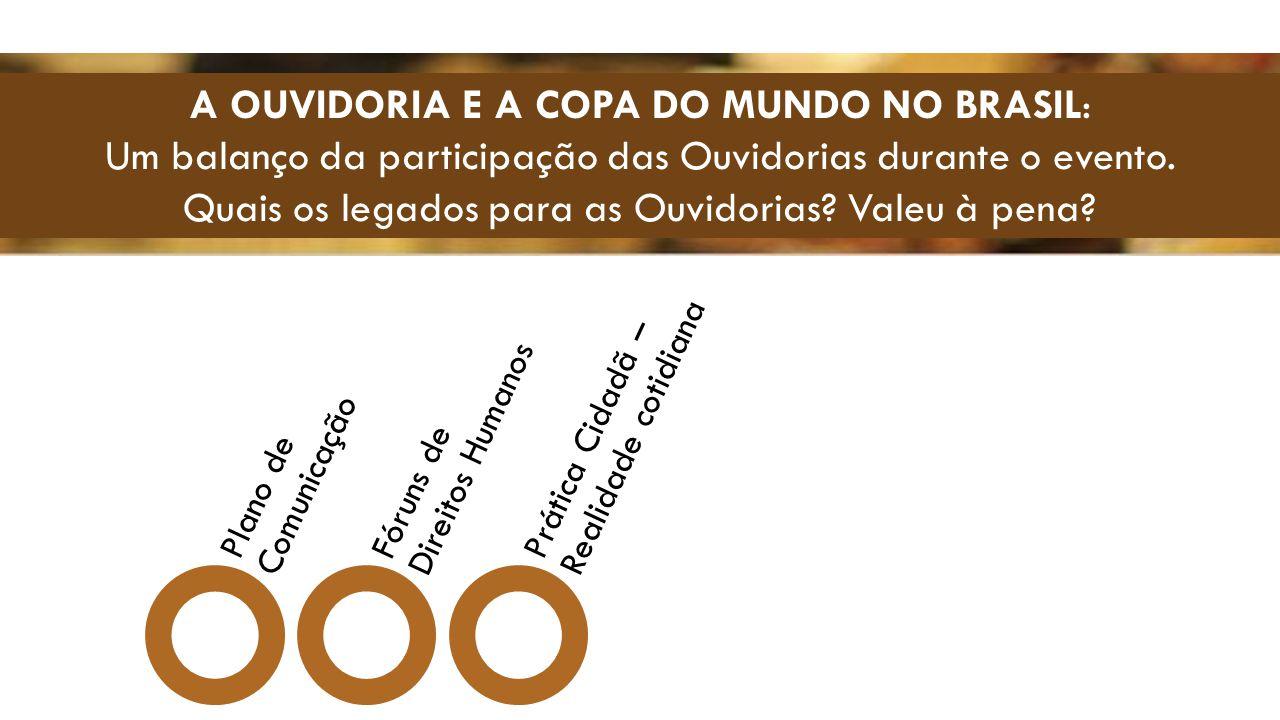 A OUVIDORIA E A COPA DO MUNDO NO BRASIL: Um balanço da participação das Ouvidorias durante o evento. Quais os legados para as Ouvidorias? Valeu à pena