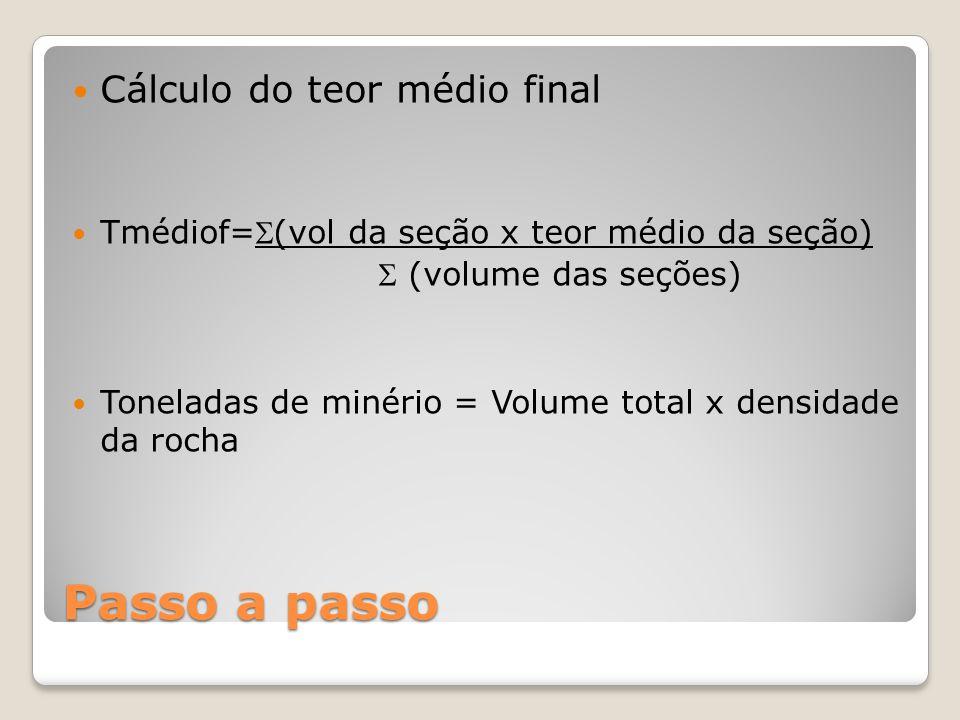 Passo a passo Cálculo do teor médio final Tmédiof=(vol da seção x teor médio da seção)  (volume das seções) Toneladas de minério = Volume total x de