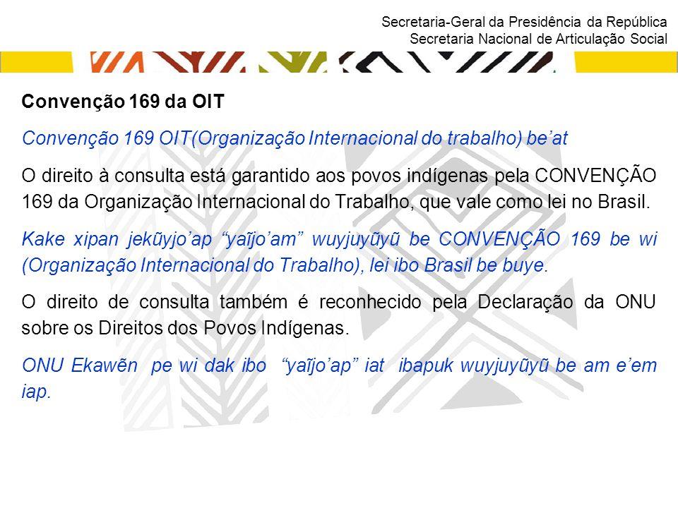 Secretaria-Geral da Presidência da República Secretaria Nacional de Articulação Social Convenção 169 da OIT Convenção 169 OIT(Organização Internacional do trabalho) be'at O direito à consulta está garantido aos povos indígenas pela CONVENÇÃO 169 da Organização Internacional do Trabalho, que vale como lei no Brasil.