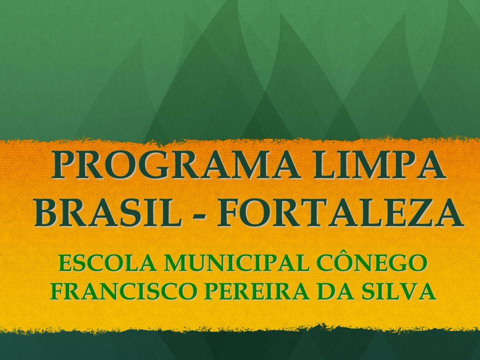 PROGRAMA LIMPA BRASIL - FORTALEZA ESCOLA MUNICIPAL CÔNEGO FRANCISCO PEREIRA DA SILVA