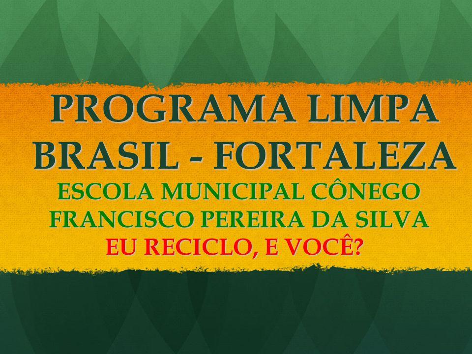 PROGRAMA LIMPA BRASIL - FORTALEZA ESCOLA MUNICIPAL CÔNEGO FRANCISCO PEREIRA DA SILVA EU RECICLO, E VOCÊ?