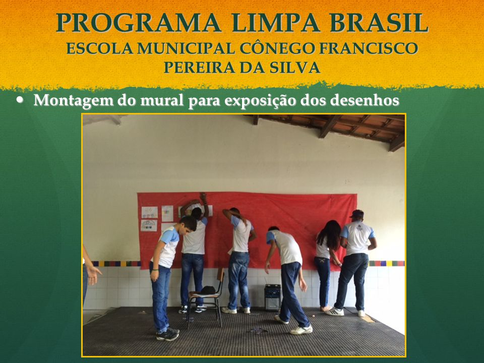Montagem do mural para exposição dos desenhos Montagem do mural para exposição dos desenhos PROGRAMA LIMPA BRASIL ESCOLA MUNICIPAL CÔNEGO FRANCISCO PE