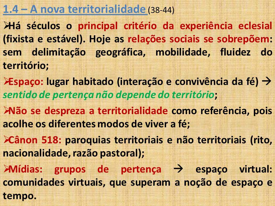 1.4 – A nova territorialidade (38-44)  Há séculos o principal critério da experiência eclesial (fixista e estável). Hoje as relações sociais se sobre