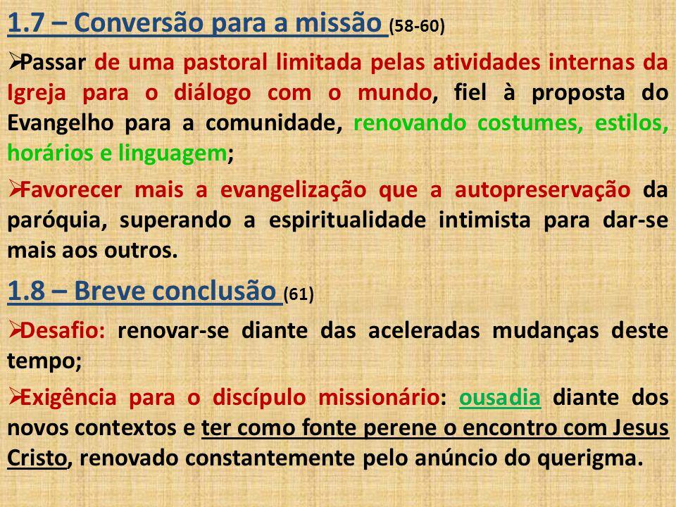 1.7 – Conversão para a missão (58-60)  Passar de uma pastoral limitada pelas atividades internas da Igreja para o diálogo com o mundo, fiel à propost