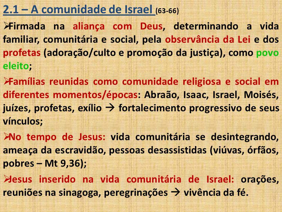 2.1 – A comunidade de Israel (63-66)  Firmada na aliança com Deus, determinando a vida familiar, comunitária e social, pela observância da Lei e dos
