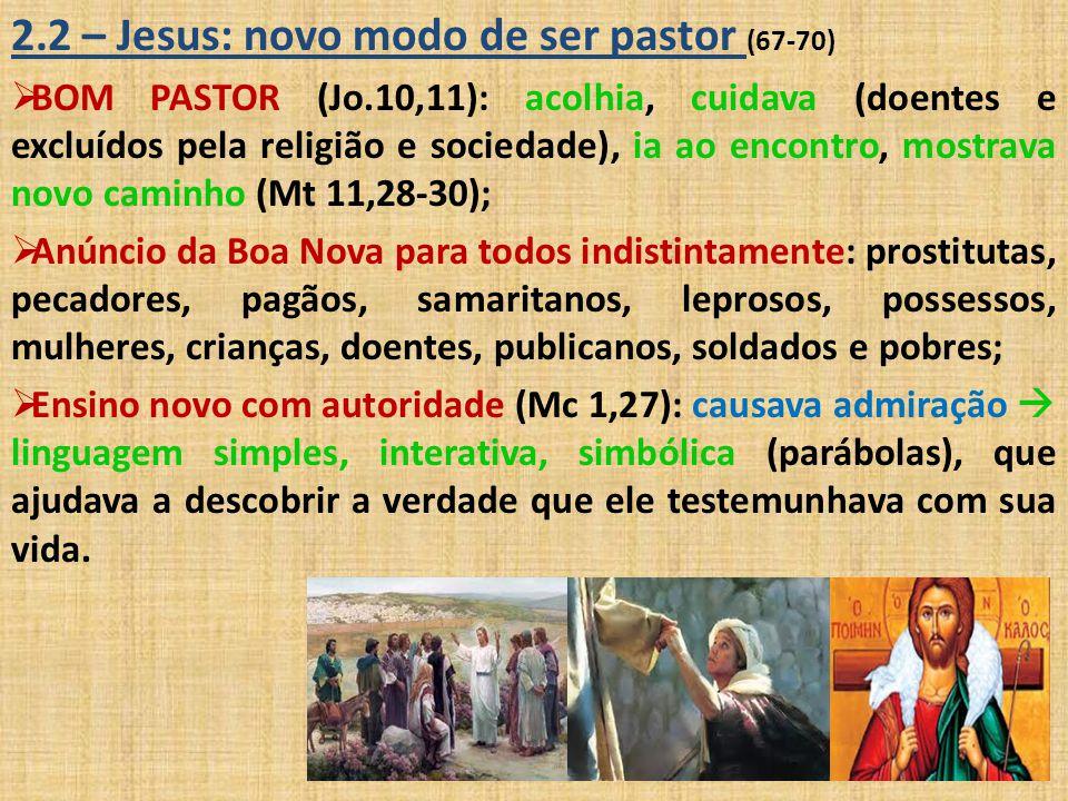 2.2 – Jesus: novo modo de ser pastor (67-70)  BOM PASTOR (Jo.10,11): acolhia, cuidava (doentes e excluídos pela religião e sociedade), ia ao encontro