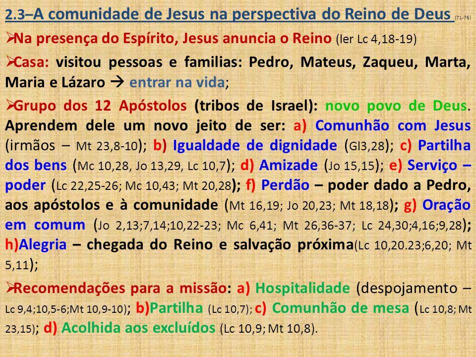2.4 – As primeiras comunidades cristãs (77-97)  Experiência de encontro com o Ressuscitado (Lc 24,1-8): transmissão do Espírito Santo (carismas)  testemunhas do Evangelho: admitem os pagãos, superam a lei mosaica, chegam ao mundo pagão;  Filiação divina: fé e batismo;  Atos 2,42 (vínculo familiar com Cristo e com os irmãos)  a) Ensinamento dos apóstolos: nova interpretação da vida e da lei (experiência da ressurreição); b) Comunhão fraterna: partilha dos bens (At 2,44-45;4,32.34-35).