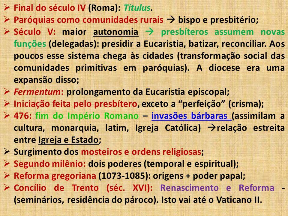  Final do século IV (Roma): Titulus.  Paróquias como comunidades rurais  bispo e presbitério;  Século V: maior autonomia  presbíteros assumem nov