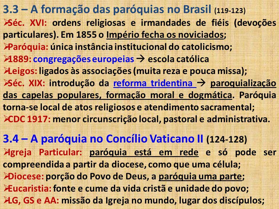 3.3 – A formação das paróquias no Brasil (119-123)  Séc. XVI: ordens religiosas e irmandades de fiéis (devoções particulares). Em 1855 o Império fech