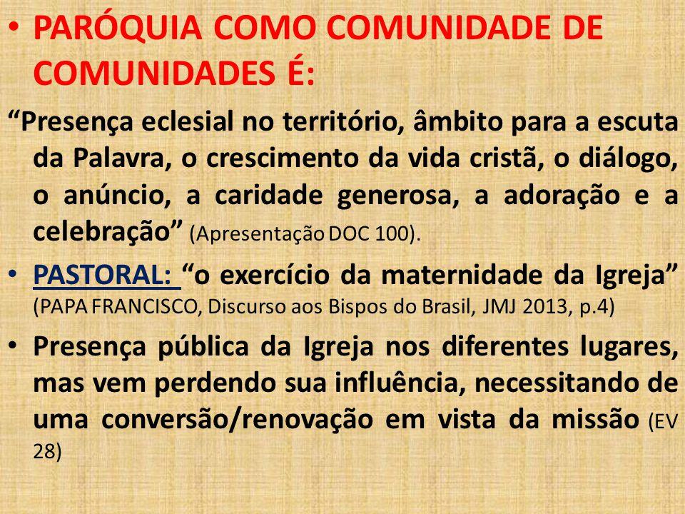 """PARÓQUIA COMO COMUNIDADE DE COMUNIDADES É: """"Presença eclesial no território, âmbito para a escuta da Palavra, o crescimento da vida cristã, o diálogo,"""