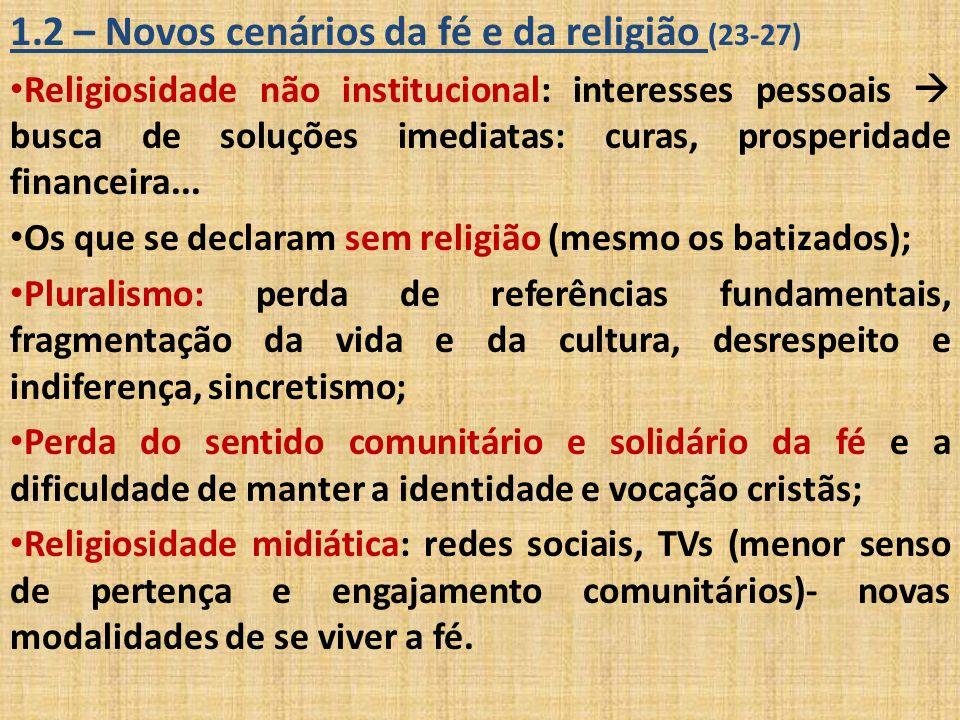1.2 – Novos cenários da fé e da religião (23-27) Religiosidade não institucional: interesses pessoais  busca de soluções imediatas: curas, prosperida