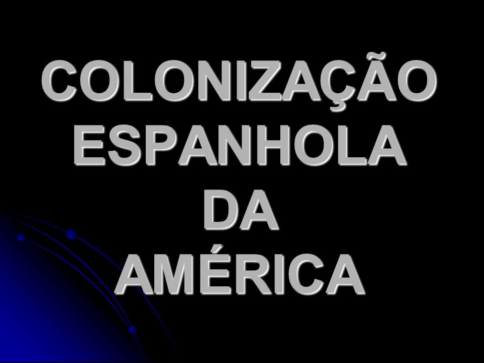 COLONIZAÇÃO ESPANHOLA DA AMÉRICA