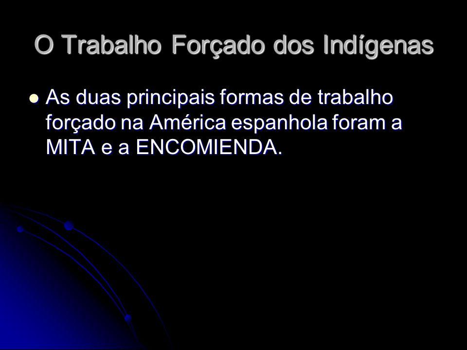 O Trabalho Forçado dos Indígenas As duas principais formas de trabalho forçado na América espanhola foram a MITA e a ENCOMIENDA. As duas principais fo