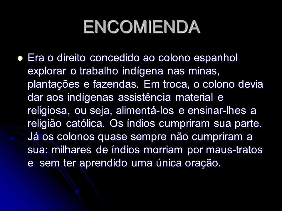 ENCOMIENDA Era o direito concedido ao colono espanhol explorar o trabalho indígena nas minas, plantações e fazendas. Em troca, o colono devia dar aos