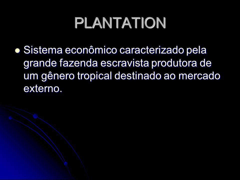 PLANTATION Sistema econômico caracterizado pela grande fazenda escravista produtora de um gênero tropical destinado ao mercado externo. Sistema econôm