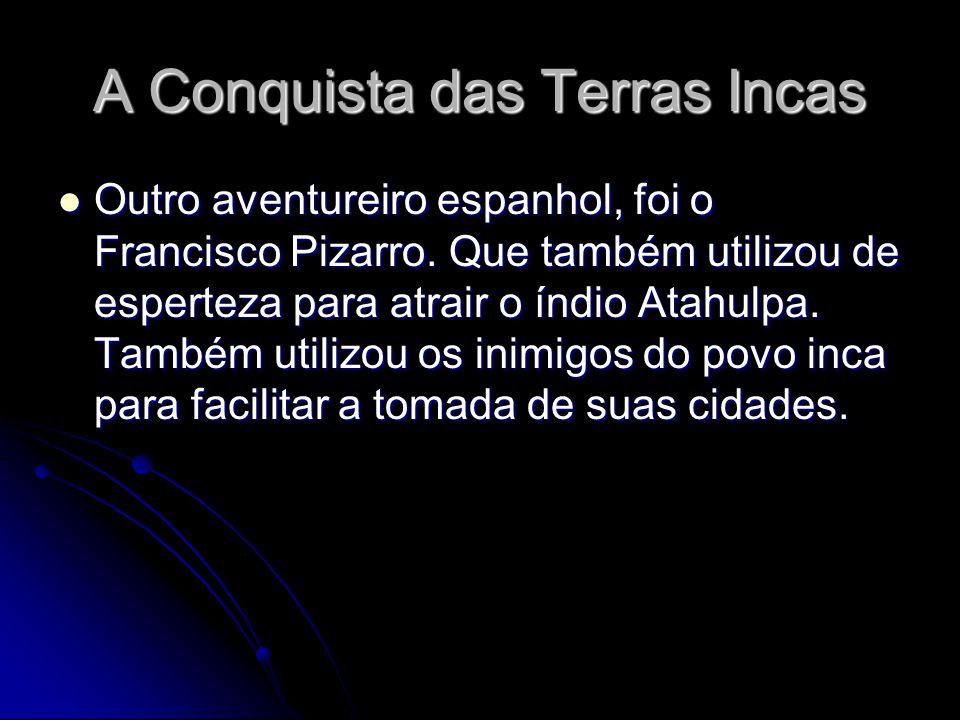 A Conquista das Terras Incas Outro aventureiro espanhol, foi o Francisco Pizarro. Que também utilizou de esperteza para atrair o índio Atahulpa. També