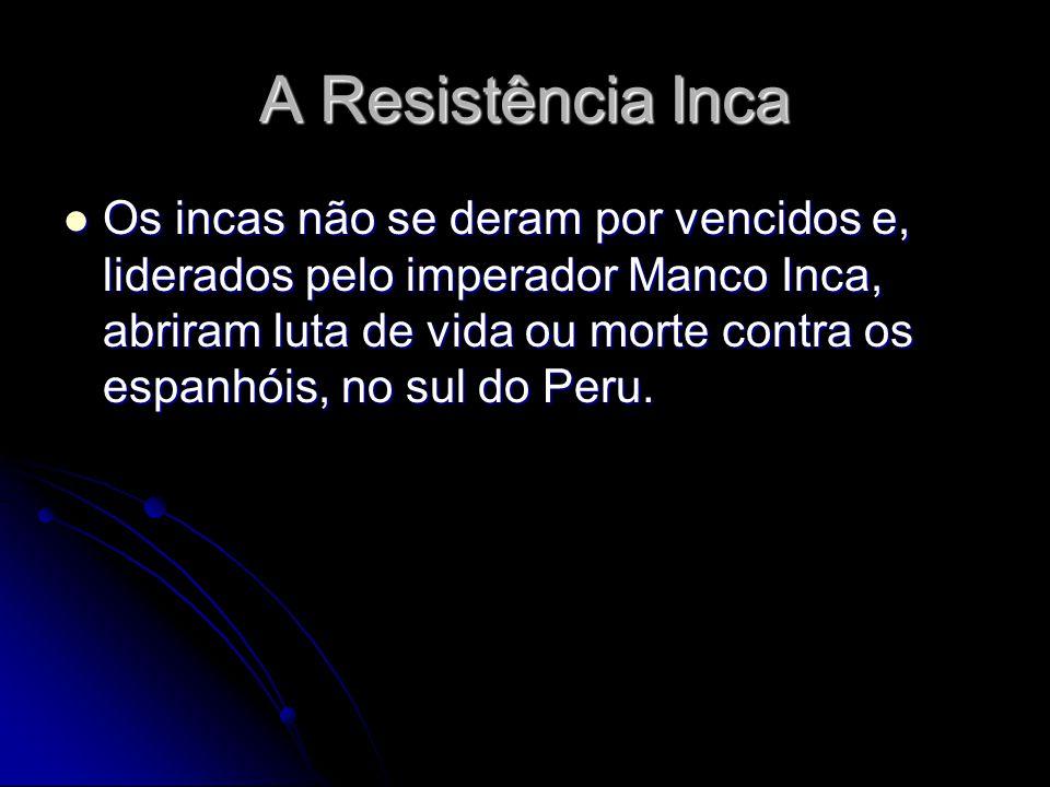 A Resistência Inca Os incas não se deram por vencidos e, liderados pelo imperador Manco Inca, abriram luta de vida ou morte contra os espanhóis, no su